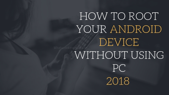How to Root Android Device Without Using PC/ Computer in 2018?